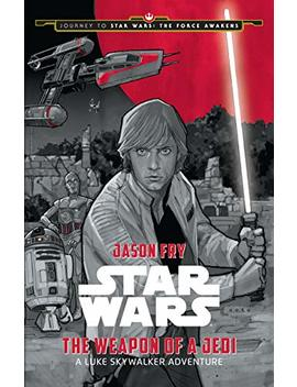 Journey To Star Wars: The Force Awakens: The Weapon Of A Jedi: A Luke Skywalker Adventure by Jason Fry