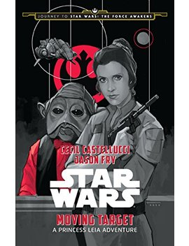 Journey To Star Wars: The Force Awakens: Moving Target: A Princess Leia Adventure (Star Wars: Journey To Star Wars   The Force Awakens) by Cecil Castellucci