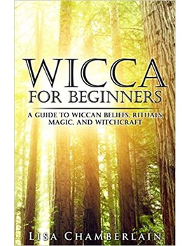 Wicca For Beginners: A Guide To Wiccan Beliefs, Rituals, Magic, And Witchcraft by Lisa Chamberlain