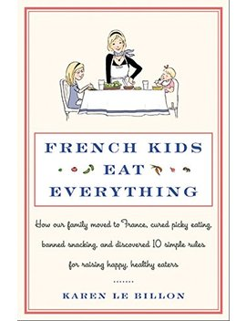 French Kids Eat Everything: How Our Family Moved To France, Cured Picky Eating, Banned Snacking, And Discovered 10 Simple Rules For Raising Happy, Healthy Eaters by Karen Le Billon