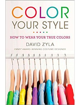 Color Your Style: How To Wear Your True Colors by David Zyla