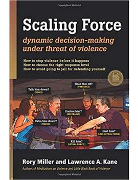 Scaling Force: Dynamic Decision Making Under Threat Of Violence by Rory Miller