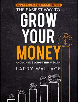 Investing For Beginners: The Easiest Way To Grow Your Money And Achieve Long Term Wealth by Larry Wallace
