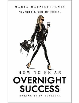 How To Be An Overnight Success: Making It In Business by Maria Hatzistefanis