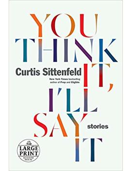 You Think It, I'll Say It: Stories (Random House Large Print) by Curtis Sittenfeld