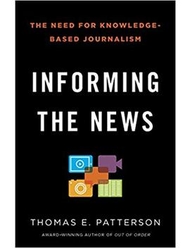 Informing The News: The Need For Knowledge Based Journalism by Thomas E. Patterson
