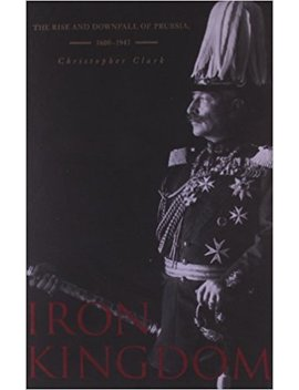 Iron Kingdom: The Rise And Downfall Of Prussia, 1600–1947 by Christopher Clark