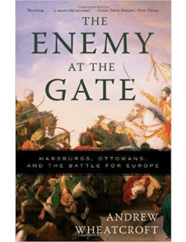 The Enemy At The Gate: Habsburgs, Ottomans, And The Battle For Europe by Andrew Wheatcroft