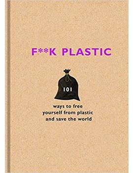 F**K Plastic: 101 Ways To Free Yourself From Plastic And Save The World by Amazon