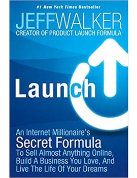 Launch: An Internet Millionaire's Secret Formula To Sell Almost Anything Online, Build A Business You Love, And Live The Life Of Your Dreams by Jeff Walker