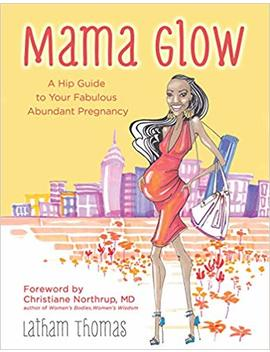 Mama Glow: A Hip Guide To Your Fabulous Abundant Pregnancy by Latham Thomas
