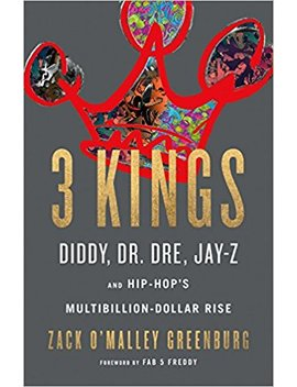3 Kings: Diddy, Dr. Dre, Jay Z, And Hip Hop's Multibillion Dollar Rise by Zack O'malley Greenburg