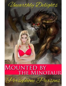 Mounted By The Minotaur (Monster Erotica) (Unearthly Delights Book 1) by Persephone Parsons