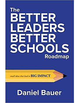 The Better Leaders Better Schools Roadmap: Small Ideas That Lead To Big Impact by Daniel Bauer