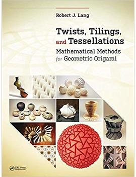 Twists, Tilings, And Tessellations: Mathematical Methods For Geometric Origami by Robert J. Lang
