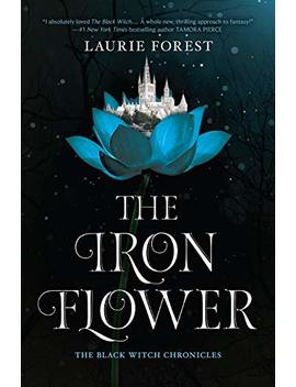 The Iron Flower (The Black Witch Chronicles) by Laurie Forest