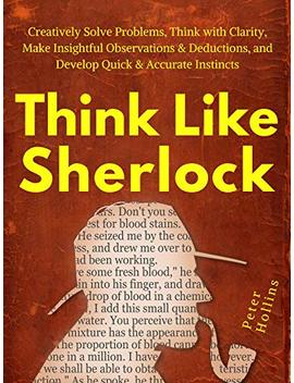 Think Like Sherlock: Creatively Solve Problems, Think With Clarity, Make Insightful Observations & Deductions, And Develop Quick & Accurate Instincts by Peter Hollins