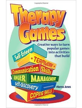 Therapy Games: Creative Ways To Turn Popular Games Into Activities That Build Self Esteem, Teamwork, Communication Skills, Anger Management, Self Discovery, And Coping Skills by Alanna Jones