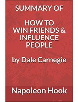 Summary Of How To Win Friends And Influence People By Dale Carnegie by Napoleon Hook