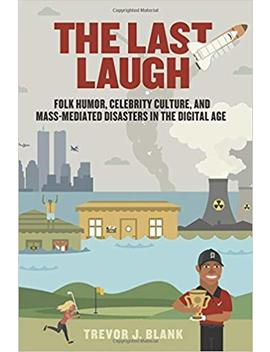 The Last Laugh: Folk Humor, Celebrity Culture, And Mass Mediated Disasters In The Digital Age (Folklore Studies In A Multicultural World) by Trevor J. Blank