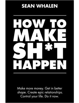 How To Make Sh*T Happen: Make More Money, Get In Better Shape, Create Epic Relationships And Control Your Life! by Sean Whalen