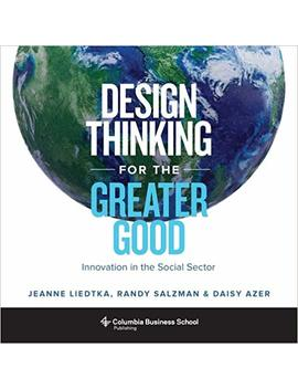Design Thinking For The Greater Good: Innovation In The Social Sector (Columbia Business School Publishing) by Jeanne Liedtka