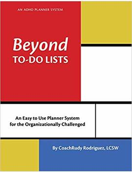 Beyond To Do Lists: An Adhd Planner System  For The Organizationally Challenged by Rudy Rodriguez
