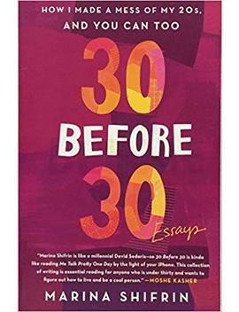 30 Before 30: How I Made A Mess Of My 20s, And You Can Too: Essays by Marina Shifrin