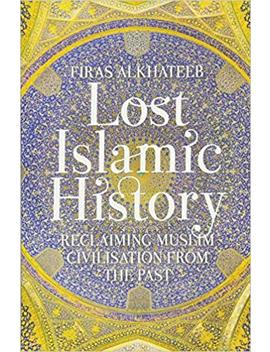 Lost Islamic History: Reclaiming Muslim Civilisation From The Past by Firas Alkhateeb