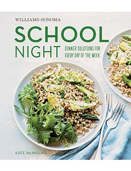 Williams Sonoma School Night: Dinner Solutions For Every Day Of The Week by Kate Mc Millan