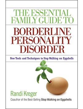 The Essential Family Guide To Borderline Personality Disorder: New Tools And Techniques To Stop Walking On Eggshells by Randi Kreger