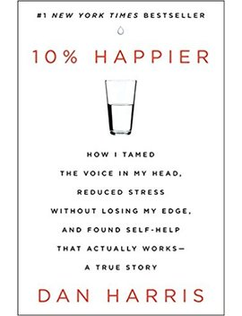 10 Percents Happier: How I Tamed The Voice In My Head, Reduced Stress Without Losing My Edge, And Found Self Help That Actually Works  A True Story by Dan Harris