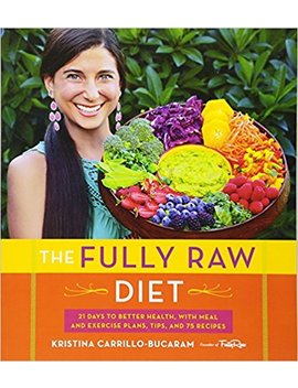 The Fully Raw Diet: 21 Days To Better Health, With Meal And Exercise Plans, Tips, And 75 Recipes by Kristina Carrillo Bucaram