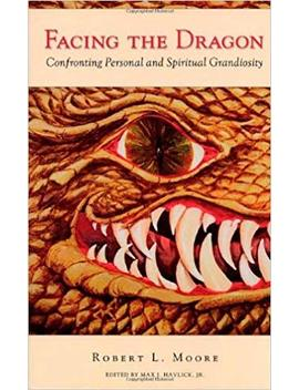 Facing The Dragon: Confronting Personal And Spiritual Grandiosity by Robert L. Moore