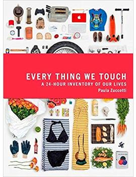 Everything We Touch: A 24 Hour Inventory Of Our Lives by Paula Zuccotti