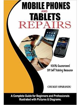 Mobile Phones And Tablets Repairs: A Complete Guide For Beginners And Professionals by Chukky Oparandu