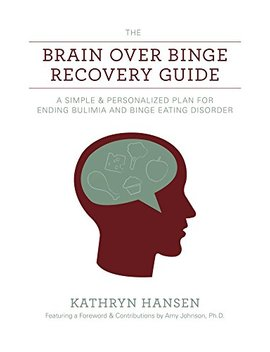 The Brain Over Binge Recovery Guide: A Simple And Personalized Plan For Ending Bulimia And Binge Eating Disorder by Kathryn Hansen