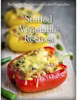 Stuffed Vegetables: Top 50 Most Delicious Stuffed Vegetable Recipes (Recipe Top 50's Book 64) by Julie Hatfield