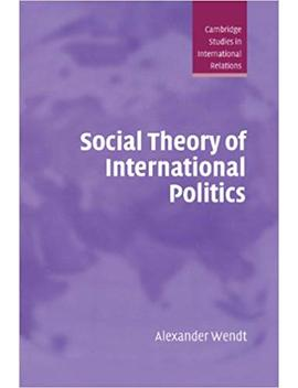 Social Theory Of International Politics (Cambridge Studies In International Relations) by Alexander Wendt