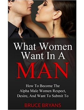 What Women Want In A Man: How To Become The Alpha Male Women Respect, Desire, And Want To Submit To by Bruce Bryans