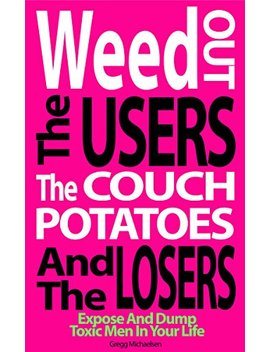 Weed Out The Users The Couch Potatoes And The Losers: Expose And Dump Toxic Men In Your Life (Relationship And Dating Advice For Women Book Book 17) by Gregg Michaelsen