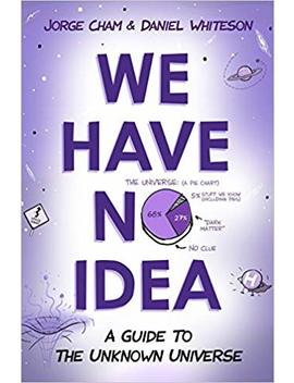 We Have No Idea: A Guide To The Unknown Universe by Jorge Cham