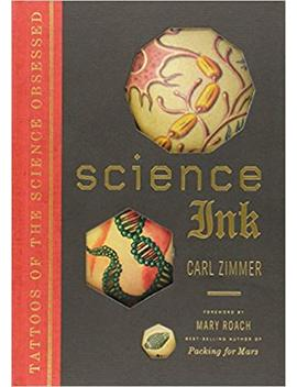 Science Ink: Tattoos Of The Science Obsessed by Carl Zimmer