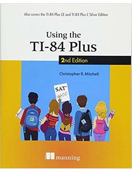 Using The Ti 84 Plus: Also Covers The Ti 84 Plus Ce And Ti 84 Plus C Silver Edition by Christopher R. Mitchell