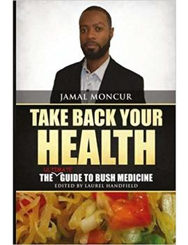 Take Back Your Health: The Ultimate Guide To Bush Medicine by Jamal Moncur
