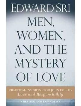 Men, Women, And The Mystery Of Love : Practical Insights From John Paul Ii's Love And Responsibility by Edward Sri