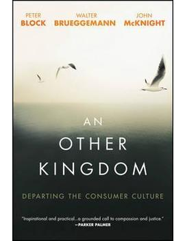 An Other Kingdom : Departing The Consumer Culture by Peter Block