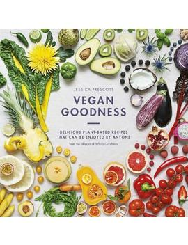 Vegan Goodness : Delicious Plant Based Recipes That Can Be Enjoyed By Anyone by Jessica E. Prescott