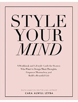 Style Your Mind: A Workbook And Lifestyle Guide For Women Who Want To Design Their Thoughts, Empower Themselves, And Build A Beautiful Life by Cara Alwill Leyba
