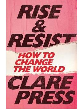 Rise & Resist : How To Change The World by Clare Press